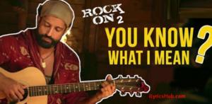You Know What I Mean Lyrics – Rock ON 2, Farhan Akhtar