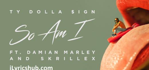 So Am I Lyrics (Full Video) - Ty Dolla $ign