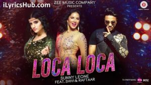 Loca Loca Lyrics (Full Video) - Sunny Leone, Raftaar & Shivi