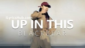 Up In This Lyrics (Full Video) - Blackbear