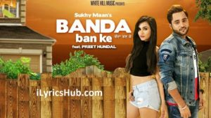 Banda Ban Ke Lyrics (Full Video) - Sukhy Maan, Preet Hundal