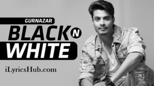 Black N White Lyrics (Full Video) - Gurnazar Ft. Himanshi Khurana