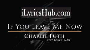 If You Leave Me Now Lyrics (Full Video) - Charlie Puth | Ft. Boyz II Men |