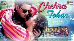 Chehra Tohar Lyrics - Nirahua Chalal London