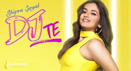 Dj Te Lyrics - Shipra Goyal