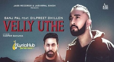 Velly Uthe Lyrics - Sanj Pal, Dilpreet Dhillon